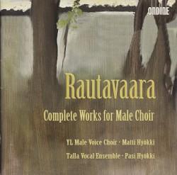 Complete Works for Male Choir by Rautavaara ;   YL Male Voice Choir ,   Matti Hyökki ,   Talla Vocal Ensemble ,   Pasi Hyökki
